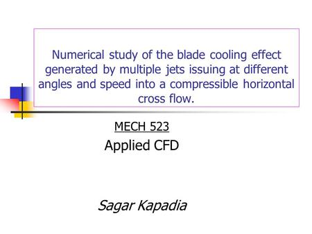 Numerical study of the blade cooling effect generated by multiple jets issuing at different angles and speed into a compressible horizontal cross flow.