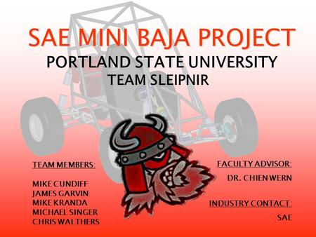 SAE MINI BAJA PROJECT SAE MINI BAJA PROJECT PORTLAND STATE UNIVERSITY TEAM MEMBERS: MIKE CUNDIFF JAMES GARVIN MIKE KRANDA MICHAEL SINGER CHRIS WALTHERS.