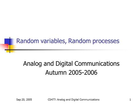 Sep 20, 2005CS477: Analog and Digital Communications1 Random variables, Random processes Analog and Digital Communications Autumn 2005-2006.