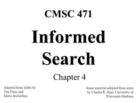 Informed Search Chapter 4 Some material adopted from notes by Charles R. Dyer, University of Wisconsin-Madison CMSC 471 Adapted from slides by Tim Finin.