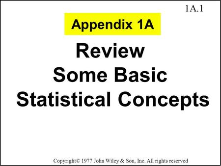 1A.1 Copyright© 1977 John Wiley & Son, Inc. All rights reserved Review Some Basic Statistical Concepts Appendix 1A.