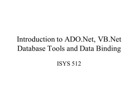Introduction to ADO.Net, VB.Net Database Tools and Data Binding ISYS 512.