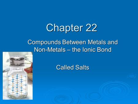 Chapter 22 Compounds Between Metals and Non-Metals – the Ionic Bond Called Salts.