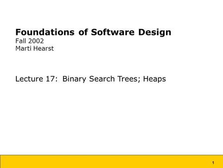 1 Foundations of Software Design Fall 2002 Marti Hearst Lecture 17: Binary Search Trees; Heaps.