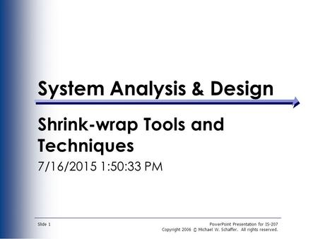 PowerPoint Presentation for IS-207 Copyright 2006 © Michael W. Schaffer. All rights reserved. Slide 1 System Analysis & Design Shrink-wrap Tools and Techniques.