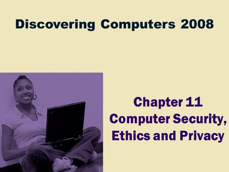 Discovering Computers 2008 Chapter 11 Computer Security, Ethics and Privacy.