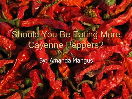 Should You Be Eating More Cayenne Peppers? By: Amanda Mangus.