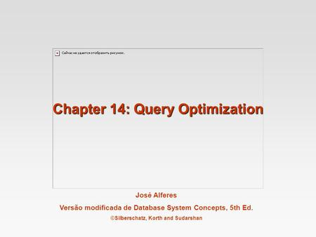 José Alferes Versão modificada de Database System Concepts, 5th Ed. ©Silberschatz, Korth and Sudarshan Chapter 14: Query Optimization.
