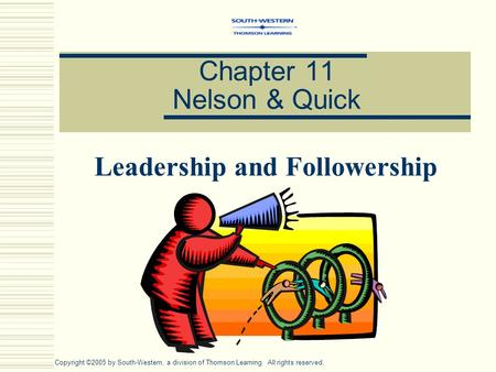 Chapter 11 Nelson & Quick Leadership and Followership Copyright ©2005 by South-Western, a division of Thomson Learning. All rights reserved.