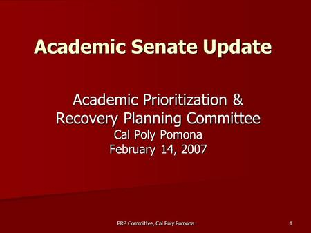 PRP Committee, Cal Poly Pomona 1 Academic Senate Update Academic Prioritization & Recovery Planning Committee Cal Poly Pomona February 14, 2007.