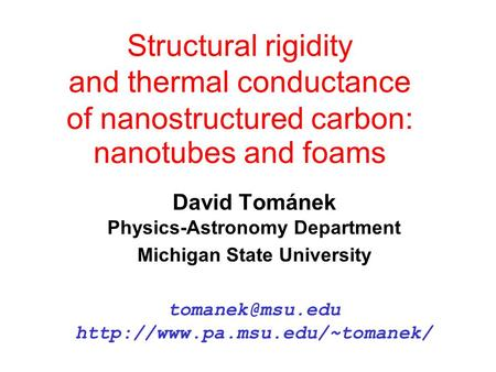 Structural rigidity and thermal conductance of nanostructured carbon: nanotubes and foams David Tománek Physics-Astronomy Department Michigan State University.