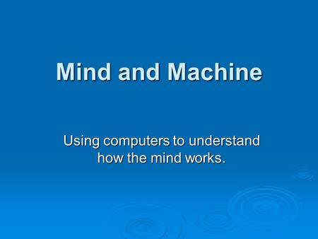 Mind and Machine Using computers to understand how the mind works.