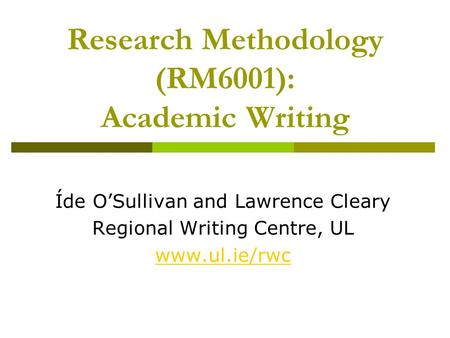 Research Methodology (RM6001): Academic Writing Íde O'Sullivan and Lawrence Cleary Regional Writing Centre, UL www.ul.ie/rwc.
