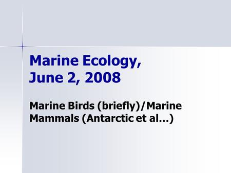 Marine Ecology, June 2, 2008 Marine Birds (briefly)/Marine Mammals (Antarctic et al…)