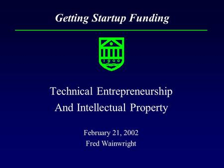 Getting Startup Funding Technical Entrepreneurship And Intellectual Property February 21, 2002 Fred Wainwright.