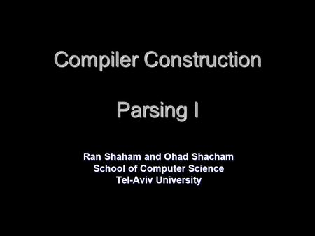 Compiler Construction Parsing I Ran Shaham and Ohad Shacham School of Computer Science Tel-Aviv University.