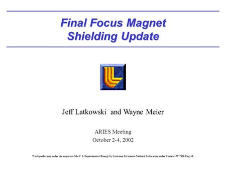 Final Focus Magnet Shielding Update Jeff Latkowski and Wayne Meier ARIES Meeting October 2-4, 2002 Work performed under the auspices of the U. S. Department.