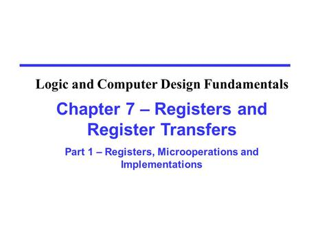 Chapter 7 – Registers and Register Transfers Part 1 – Registers, Microoperations and Implementations Logic and Computer Design Fundamentals.