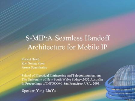 S-MIP:A Seamless Handoff Architecture for Mobile IP Robert Hsieh Zhe Guang Zhou Aruna Seneviratne School of Electrical Engineering and Telecommunications.