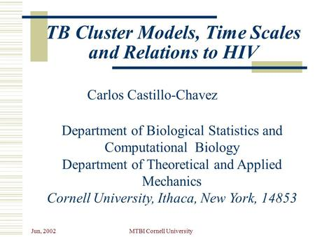 Jun, 2002 MTBI Cornell University TB Cluster Models, Time Scales and Relations to HIV Carlos Castillo-Chavez Department of Biological Statistics and Computational.