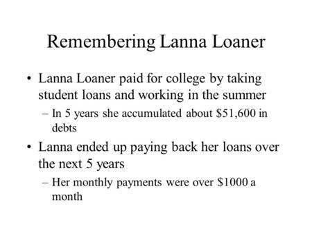 Remembering Lanna Loaner Lanna Loaner paid for college by taking student loans and working in the summer –In 5 years she accumulated about $51,600 in debts.