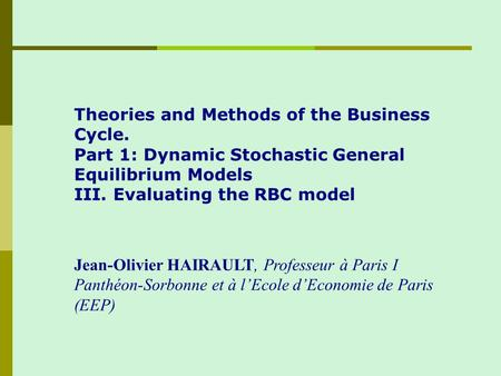 Theories and Methods of the Business Cycle. Part 1: Dynamic Stochastic General Equilibrium Models III. Evaluating the RBC model Jean-Olivier HAIRAULT,