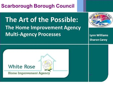 The Art of the Possible: The Home Improvement Agency Multi-Agency Processes Scarborough Borough Council Lynn Williams Sharon Carey.