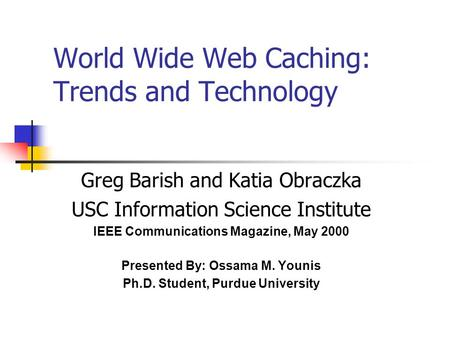 World Wide Web Caching: Trends and Technology Greg Barish and Katia Obraczka USC Information Science Institute IEEE Communications Magazine, May 2000 Presented.