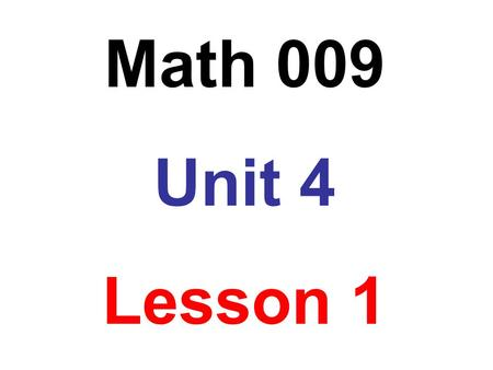 Math 009 Unit 4 Lesson 1.