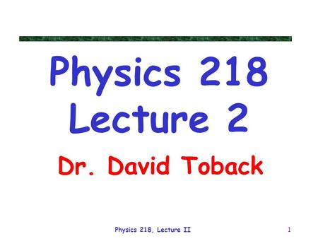 Physics 218, Lecture II1 Dr. David Toback Physics 218 Lecture 2.