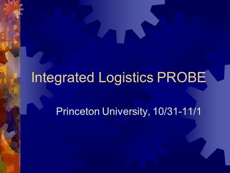 Integrated Logistics PROBE Princeton University, 10/31-11/1.