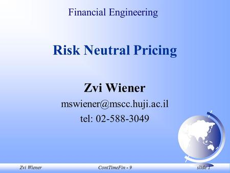 Zvi WienerContTimeFin - 9 slide 1 Financial Engineering Risk Neutral Pricing Zvi Wiener tel: 02-588-3049.
