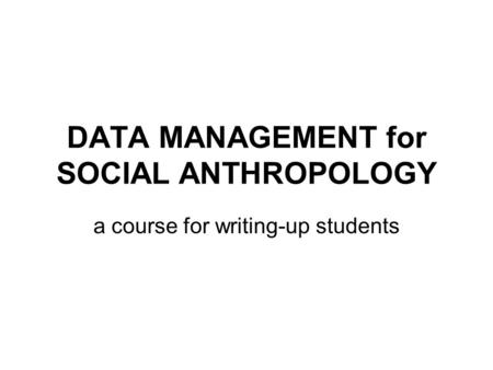 DATA MANAGEMENT for SOCIAL ANTHROPOLOGY a course for writing-up students.