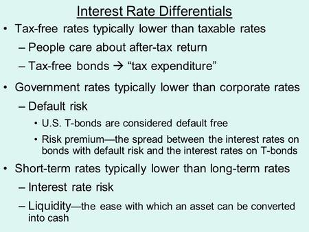 "Interest Rate Differentials Tax-free rates typically lower than taxable rates –People care about after-tax return –Tax-free bonds  ""tax expenditure"" Government."