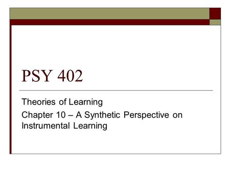 PSY 402 Theories of Learning Chapter 10 – A Synthetic Perspective on Instrumental Learning.