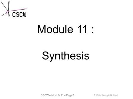 CSCW – Module 11 – Page 1 P. Dillenbourg & N. Nova Module 11 : Synthesis.
