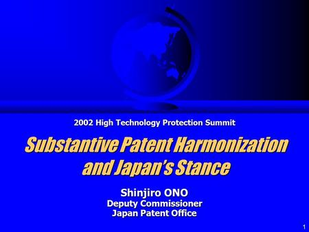 1 Substantive Patent Harmonization and Japan's Stance Shinjiro ONO Deputy Commissioner Japan Patent Office 2002 High Technology Protection Summit.