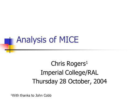 Analysis of MICE Chris Rogers 1 Imperial College/RAL Thursday 28 October, 2004 1 With thanks to John Cobb.