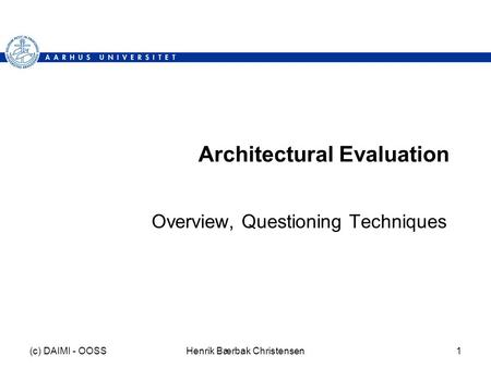 (c) DAIMI - OOSSHenrik Bærbak Christensen1 Architectural Evaluation Overview, Questioning Techniques.