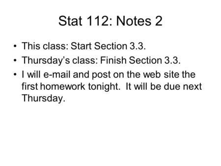 Stat 112: Notes 2 This class: Start Section 3.3. Thursday's class: Finish Section 3.3. I will e-mail and post on the web site the first homework tonight.
