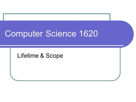 Computer Science 1620 Lifetime & Scope. Variable Lifetime a variable's lifetime is finite Variable creation: memory is allocated to the variable occurs.