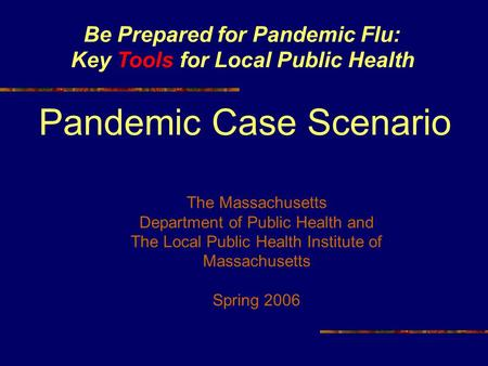 Be Prepared for Pandemic Flu: Key Tools for Local Public Health Pandemic Case Scenario The Massachusetts Department of Public Health and The Local Public.