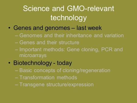 Science and GMO-relevant technology Genes and genomes – last week –Genomes and their inheritance and variation –Genes and their structure –Important methods: