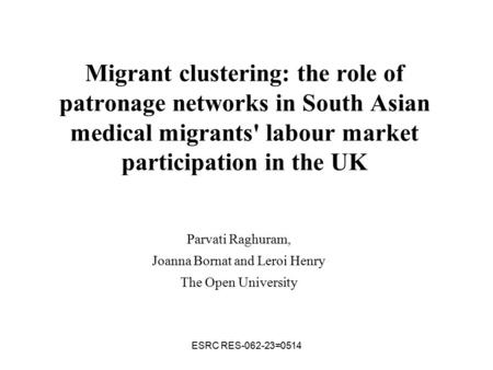ESRC RES-062-23=0514 Migrant clustering: the role of patronage networks in South Asian medical migrants' labour market participation in the UK Parvati.