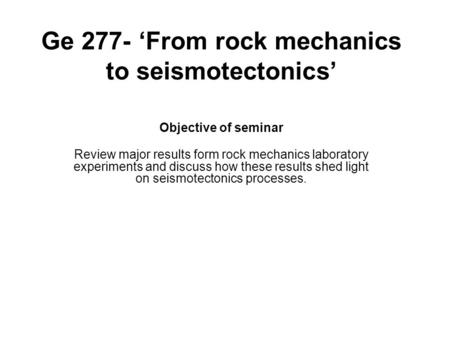 Ge 277- 'From rock mechanics to seismotectonics' Objective of seminar Review major results form rock mechanics laboratory experiments and discuss how these.