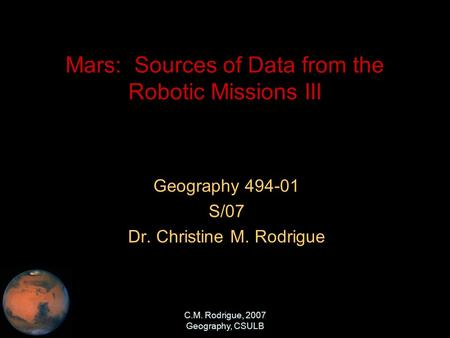 C.M. Rodrigue, 2007 Geography, CSULB Mars: Sources of Data from the Robotic Missions III Geography 494-01 S/07 Dr. Christine M. Rodrigue.