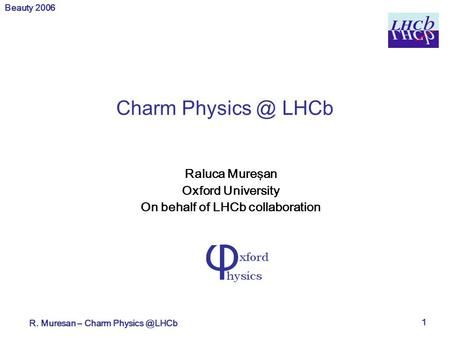 Beauty 2006 R. Muresan – Charm 1 Charm LHCb Raluca Mureşan Oxford University On behalf of LHCb collaboration.
