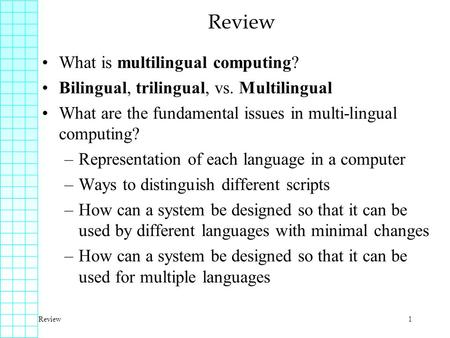Review1 What is multilingual computing? Bilingual, trilingual, vs. Multilingual What are the fundamental issues in multi-lingual computing? –Representation.