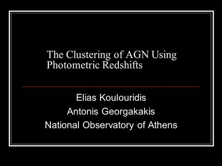 The Clustering of AGN Using Photometric Redshifts Elias Koulouridis Antonis Georgakakis National Observatory of Athens.