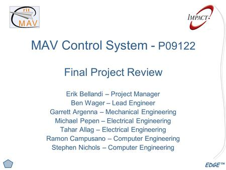 EDGE™ MAV Control System - P09122 Final Project Review Erik Bellandi – Project Manager Ben Wager – Lead Engineer Garrett Argenna – Mechanical Engineering.